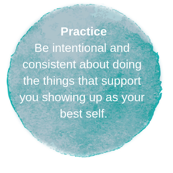 Be intentional and consistent about doing the things that support you showing up as your best self.