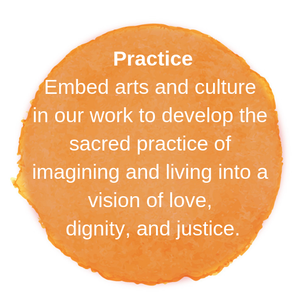 Embed arts and culture in our work to develop the sacred practice of imagining and living into a vision of love, dignity, and justice.