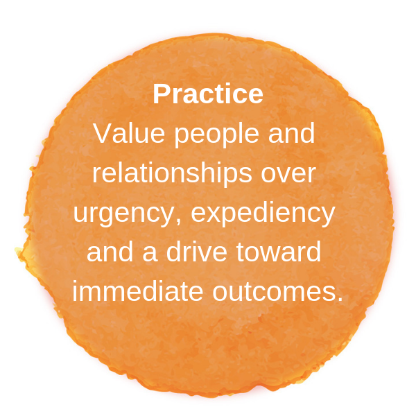 Value people and relationships over urgency, expediency and a drive toward immediate outcomes.