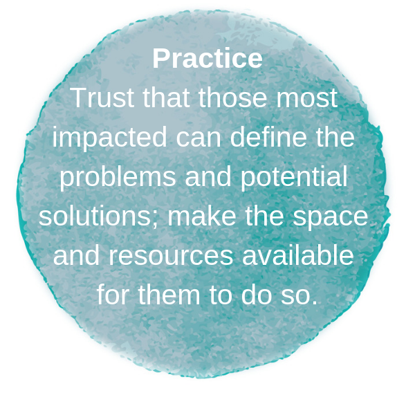 Practice: Trust that those most impacted can define the problems and potential solutions, make the space and resources available for them to do so.