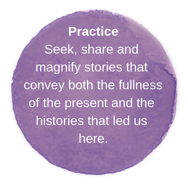 Seek, share and magnify stories that convey both the fullness of the present and the histories that led us here.