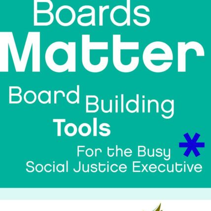 Boards matter: Board building tools for the busy social justice executive