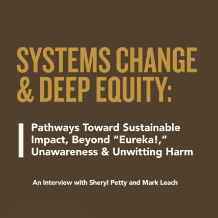 """Systems Change & Deep Equity: Pathways Toward Sustainable Impact, Beyond """"Eureka!."""" Unawareness & Unwitting Harm, An Interview with Sheryl Petty and Mark Leach"""